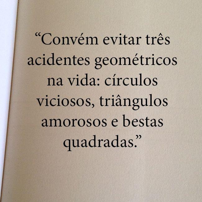 """Convém evitar três acidentes geométricos na vida: Círculos viciosos, triângulos…"