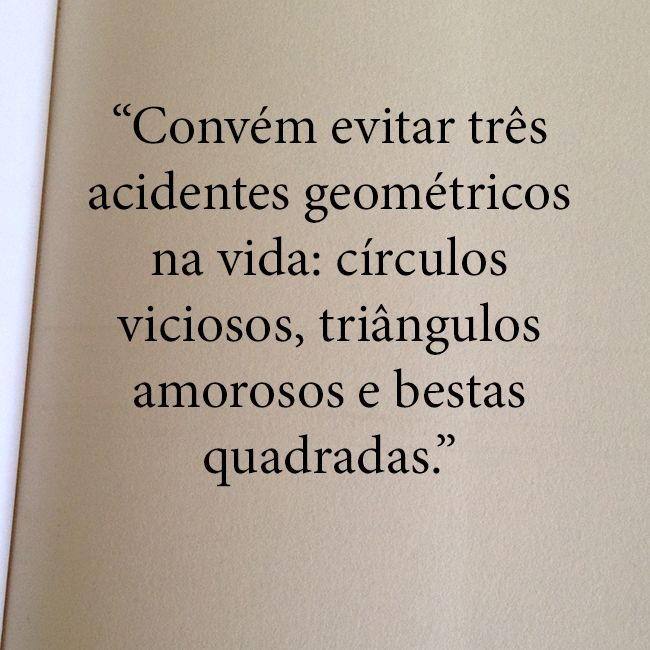 """""""Convém evitar três acidentes geométricos na vida: Círculos viciosos, triângulos amorosos e bestas quadradas."""""""