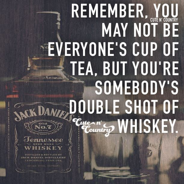 You may not be everyone's cup of tea but you're someone's double shot of whiskey