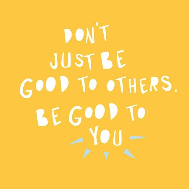 Be Good to Yourself First and Foremost.... You can't care for others if you arent ok yourself