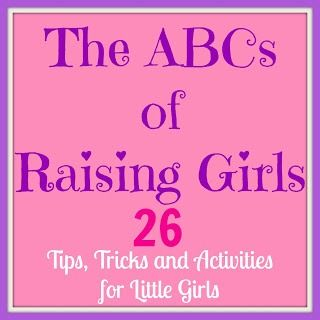 ABCs of raising girls - Tips, Tricks and Activities for Little Girls (a-e with links to rest)