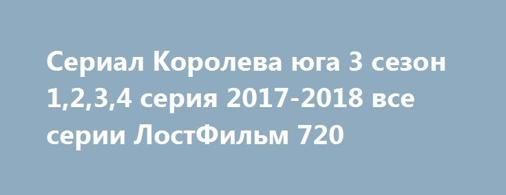 Сериал Королева юга 3 сезон 1,2,3,4 серия 2017-2018 все серии ЛостФильм 720 http://kinogo-2016-net.ru/2373-serial-koroleva-yuga-3-sezon-1234-seriya-2017-2018-vse-serii-lostfilm-720.html  http://kinogo-2016-net.ru/2373-serial-koroleva-yuga-3-sezon-1234-seriya-2017-2018-vse-serii-lostfilm-720.html