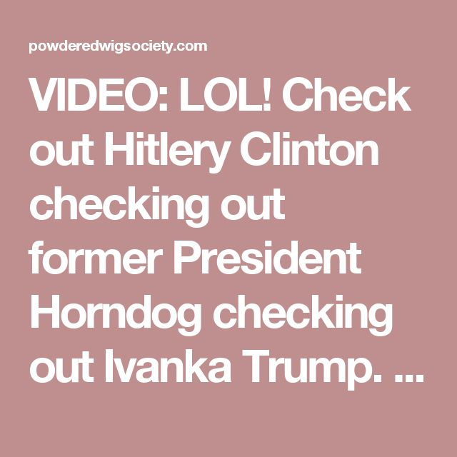 VIDEO: LOL! Check out Hitlery Clinton checking out former President Horndog checking out Ivanka Trump. Hillaryous! ⋆ Powdered Wig Society