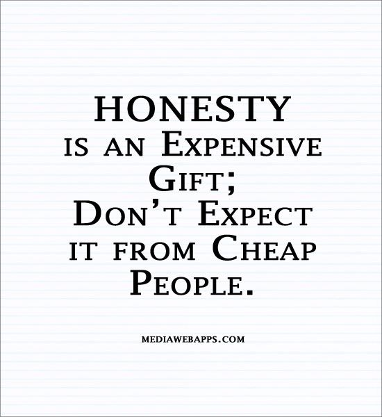 Cheap people cannot afford honesty. Moral bankruptcy plagues the world. My life's theme...keep it real is hard for so many to grasp. Mark buffet