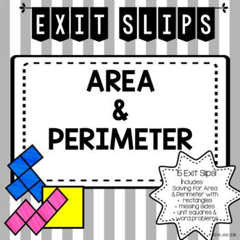 15 Area & Perimeter Exit Slips! Finding the Perimeter of Polygons Finding the Perimeter with Missing Sides Finding the Perimeter of Units  Finding the Area of Polygons Finding the Area with Missing Sides Finding the Area of Units  Finding Area & Perimeter of Word Problems Common Core Standards: 3.MD.C.6 , 3.MD.C.7 , 3.MD.C.7A , 3.MD.C.7B , 3.MD.C.7D , 3.MD.D.8