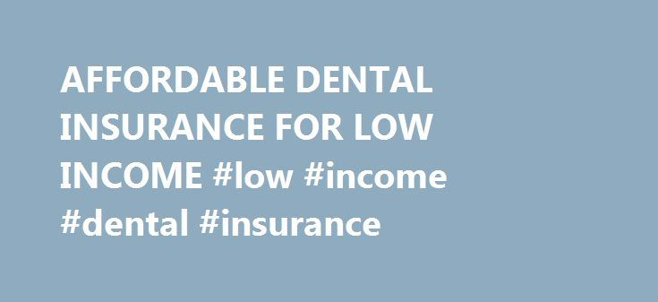 AFFORDABLE DENTAL INSURANCE FOR LOW INCOME #low #income #dental #insurance http://dental.remmont.com/affordable-dental-insurance-for-low-income-low-income-dental-insurance-2/  #low income dental insurance # Affordable dental insurance for low income – Alabama family dental. Affordable Dental Insurance For Low Income A plan that financially assists in the expense of treatment and care of dental disease and accidents to teeth. coverage for dental services under a group or individual policy…