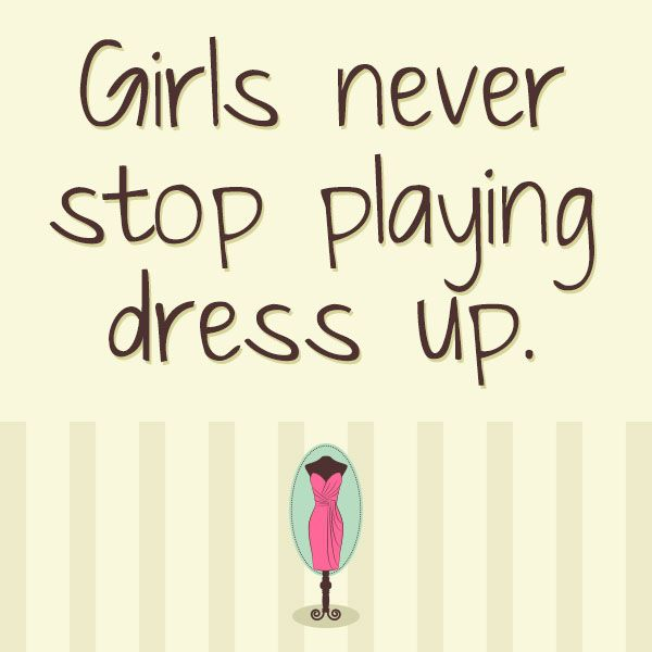 Girls Never Stop Playing Dress Up Fashion Quotes Words To Live By Pinterest Fashion