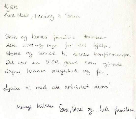 Kjære Anne Mette, Henning og Sara. Sara og hennes familie takker dere utrolig mye for all hjelp, støtte og service til hennes konfirmasjon. Det var en stor gave som gjorde dagen hennes vellykket og fin. Lykke til med alt arbeidet deres! Mange hilsener Sara, Sissel og hele familien.