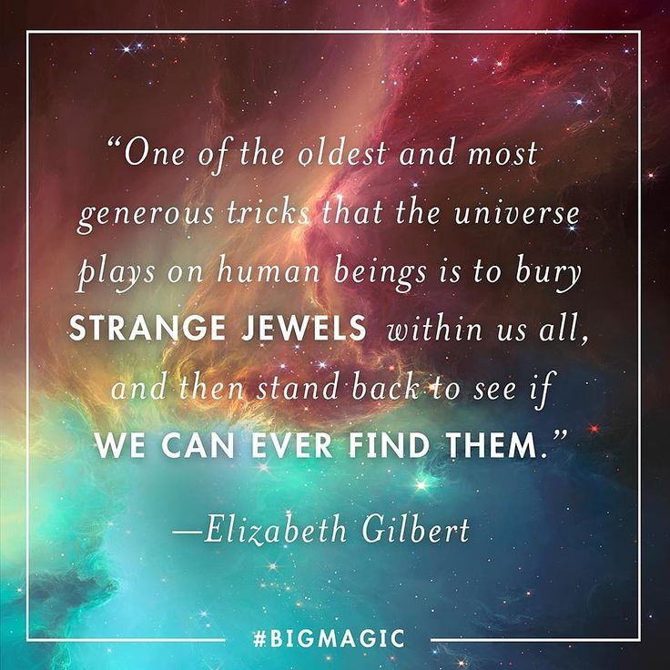 One of the oldest and most generous tricks that the univers plays on human beings is to bury strange jewels within us all, and then stand back to see if we can ever find them. ~ 22 Motivational Quotes From Elizabeth Gilbert's Big Magic