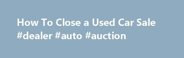 How To Close a Used Car Sale #dealer #auto #auction http://auto.nef2.com/how-to-close-a-used-car-sale-dealer-auto-auction/  #private car sales # How To Close a Used Car Sale 1 of 3 Whether you've just sold your used car or bought a used car, you need to make sure to file all the paperwork and close the deal properly. While the laws governing the sale of motor vehicles vary from state to state, Continue Reading