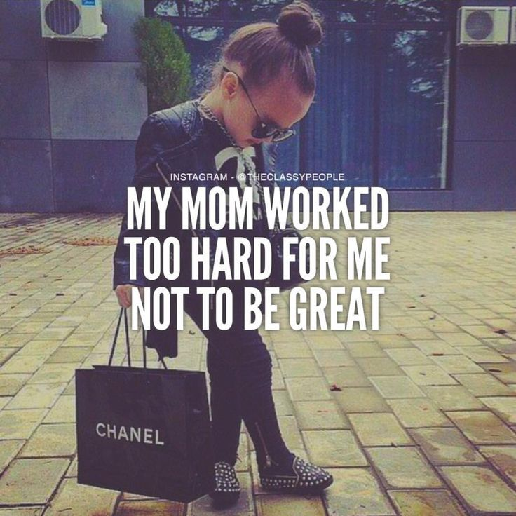 My mom worked too hard for me not to be great. - The Classy People
