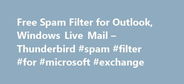 Free Spam Filter for Outlook, Windows Live Mail – Thunderbird #spam #filter #for #microsoft #exchange http://gambia.remmont.com/free-spam-filter-for-outlook-windows-live-mail-thunderbird-spam-filter-for-microsoft-exchange/  # Free Spam Filter for Outlook, Outlook Express, Thunderbird, Windows Mail and Windows Live Mail SPAMfighter Standard is 100% free for home users Whenever new mail arrives, it will automatically be tested by SPAMfighter, and if it's spam, it will be moved to your spam…