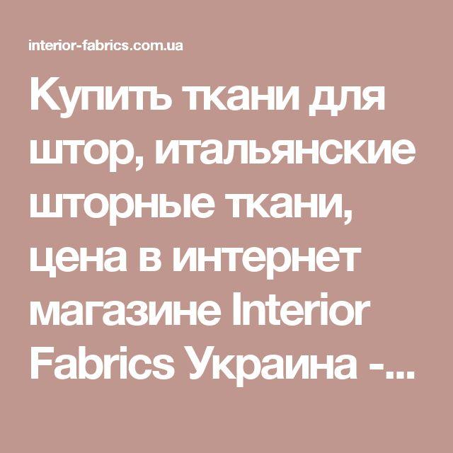 Купить ткани для штор, итальянские шторные ткани, цена в интернет магазине Interior Fabrics Украина - Каталог тканей для штор, портьер и мебельные обивочные ткани в интернет магазине Interior Fabrics Украина
