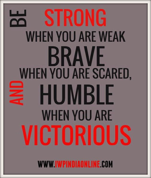 Be Strong When You are Weak, Brave When You are Scared and Humble When You are Victorious