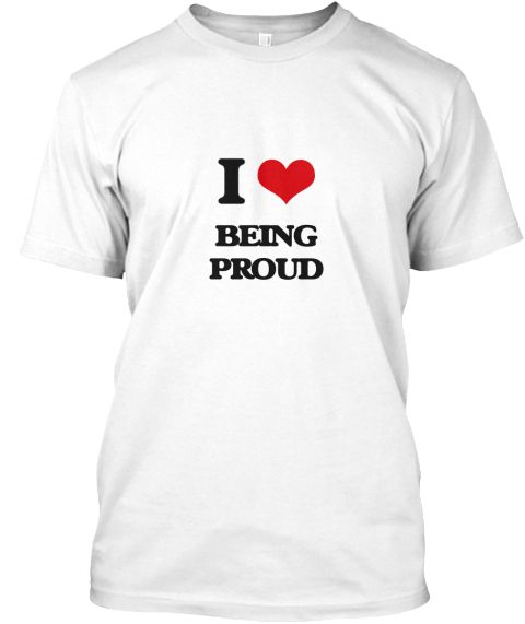 I Love Being Proud White T-Shirt Front - This is the perfect gift for someone who loves Being Proud. Thank you for visiting my page (Related terms: I Heart Being Proud,I love proud,proud,appreciative,august,content,contented,dignified,eminent,fiery ...)