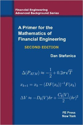 A Primer For The Mathematics Of Financial Engineering, Second Edition (Financial Engineering Advanced Background Series): Dan Stefanica: 9780979757624: Amazon.com: Books