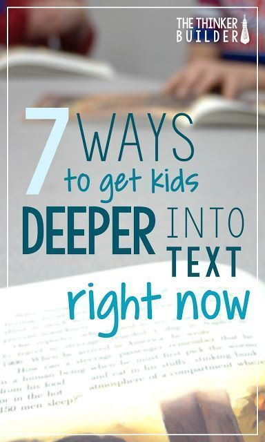 7 Ways to Get Kids Deeper into Text Right Now. Learn some easy techniques to help students think more deeply about their reading. (The Thinker Builder)