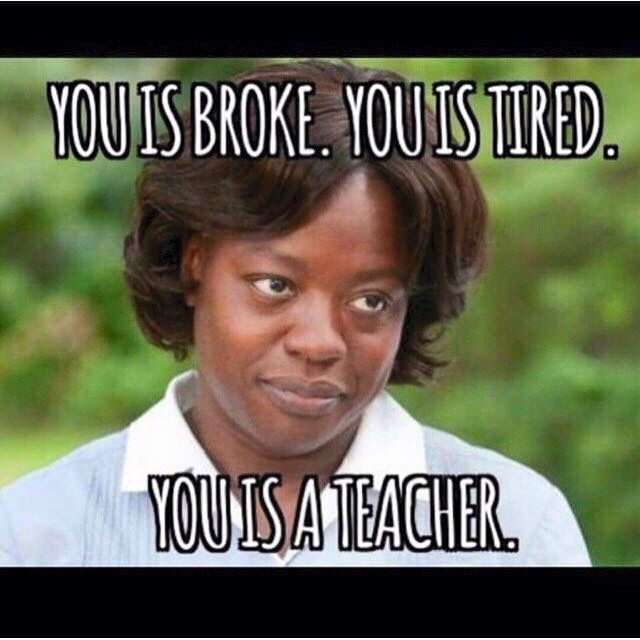 You is broke. You is tired. You is a teacher. So true at the end of the school year!