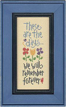 "Lizzie Kate - Cross Stitch Kits (Page 2) - 123Stitch.com ""These are the days we will remember forever."" GREAT SAYING;  I SURELY WISH I COULD!"