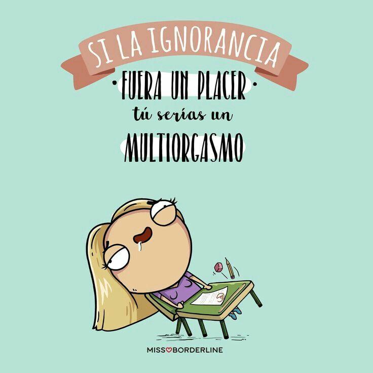 Si la ignorancia fuera un placer... Tu serías un multiorgasmo
