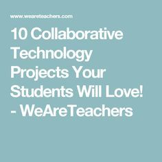 10 Collaborative Technology Projects Your Students Will Love! - WeAreTeachers