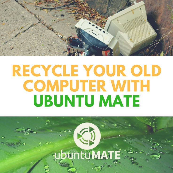 Recycle your old computer with Ubuntu MATE.