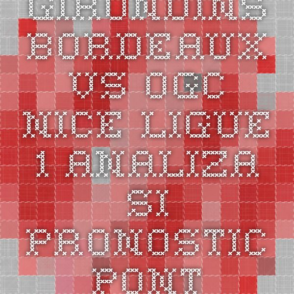 Girondins Bordeaux vs OGC Nice - Ligue 1 - analiza si pronostic - Ponturi Bune