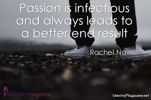 Passion is infectious and always leads to a better end result. #quote #identitymagazine