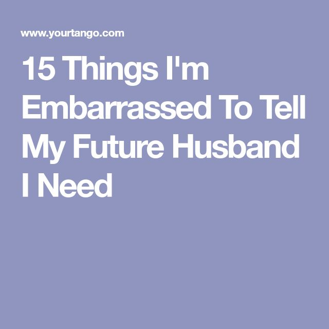 15 Things I'm Embarrassed To Tell My Future Husband I Need