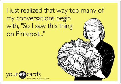 I just realized that way too many of my conversations begin with, 'So I saw this thing on Pinterest...'Converse, Bahaha, Addict, Too Funny, So True, Dear, Totally Me, Agree, True Stories