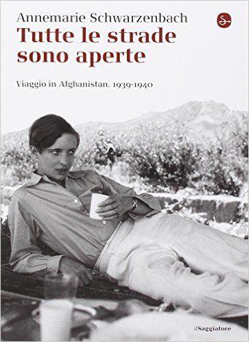Amazon.it: Tutte le strade sono aperte. Viaggio in Afghanistan 1939-1940 - Annemarie Schwarzenbach, R. Perret, T. D'Agostini - Libri