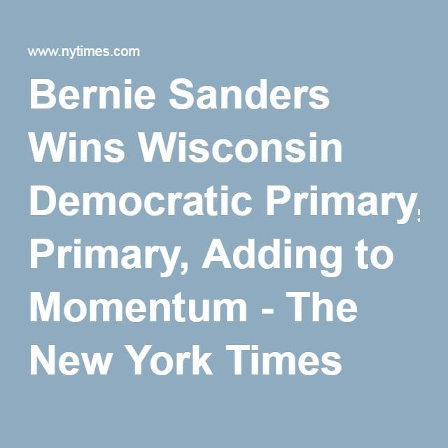 Bernie Sanders Wins Wisconsin Democratic Primary, Adding to Momentum - The New York Times