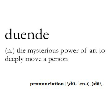Duende  (n.) the mysterious power of art to deeply move a person.