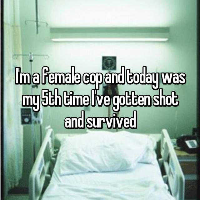 I'm a female cop and today was my 5th time I've gotten shot and survived