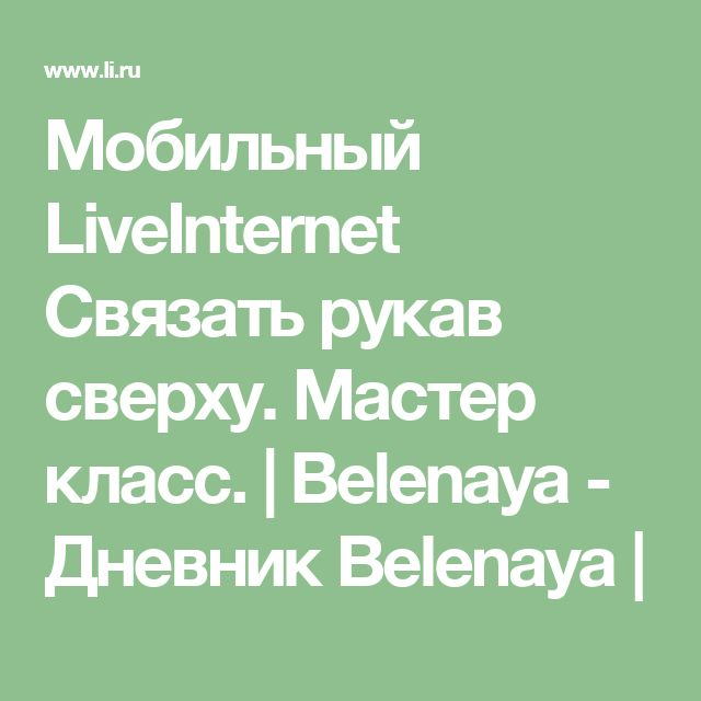 Мобильный LiveInternet Связать рукав сверху. Мастер класс. | Belenaya - Дневник Belenaya |