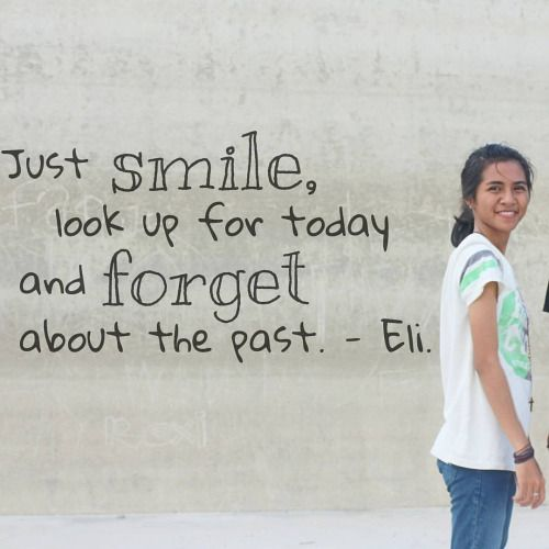 'Just smile, look up for today and forget about the past.' - Eli