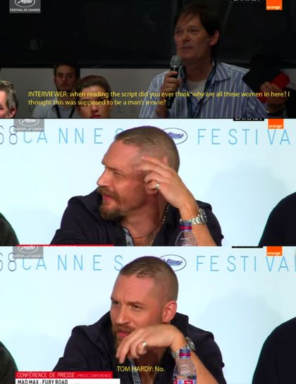 Tom Hardy. Being badass and perfect. Asked about the women in Mad Max Fury Road.