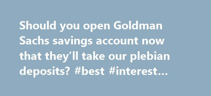 Should you open Goldman Sachs savings account now that they'll take our plebian deposits? #best #interest #rate #bank #account http://savings.nef2.com/should-you-open-goldman-sachs-savings-account-now-that-theyll-take-our-plebian-deposits-best-interest-rate-bank-account/  Should you open Goldman Sachs savings account now that they'll take our plebian deposits? You don't have to be a high roller to bank at Goldman Sachs anymore. Now, people with as little as $1 can open an account at the…