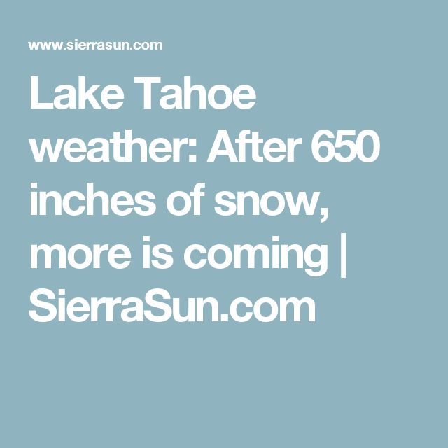 Lake Tahoe weather: After 650 inches of snow, more is coming | SierraSun.com