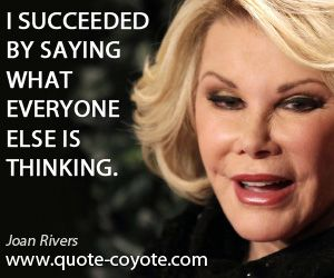 Wise quotes - Joan-Rivers - I succeeded by saying what everyone else is thinking.