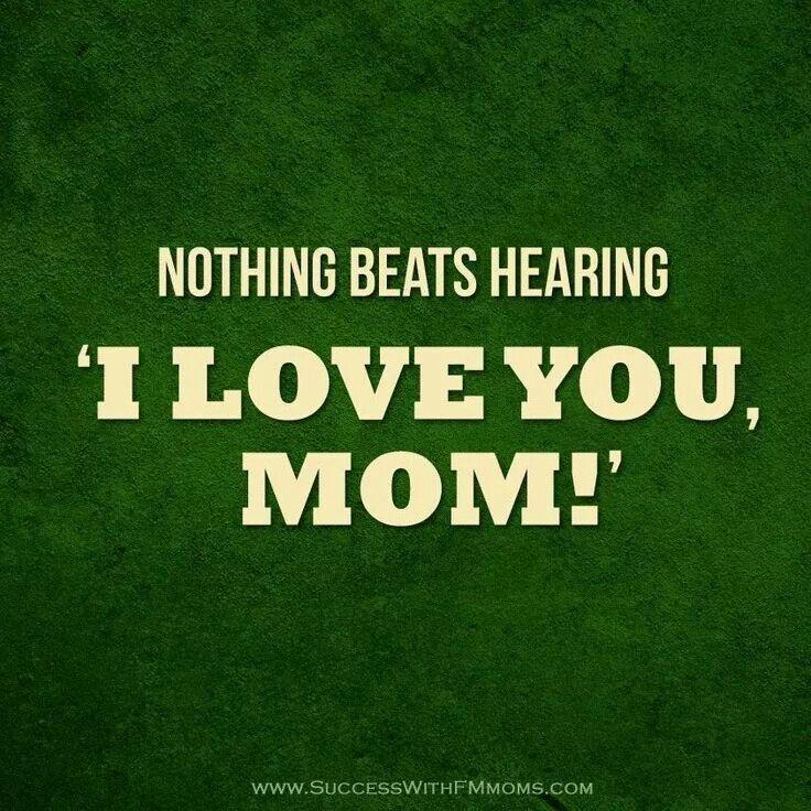 "Nothing beats hearing ""I love you, mom!"""