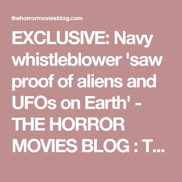 EXCLUSIVE: Navy whistleblower 'saw proof of aliens and UFOs on Earth' - THE HORROR MOVIES BLOG : THE HORROR MOVIES BLOG