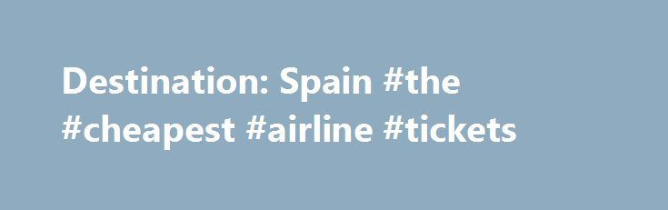 Destination: Spain #the #cheapest #airline #tickets http://travel.nef2.com/destination-spain-the-cheapest-airline-tickets/  #spain travel # Destination: Spain For gorgeous beaches, sangria under the sun, rich cultural history, and a vibrant urban scene, o