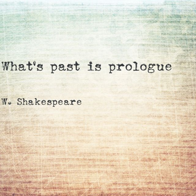 """What's past is prologue"" -William Shakespeare, The Tempest"