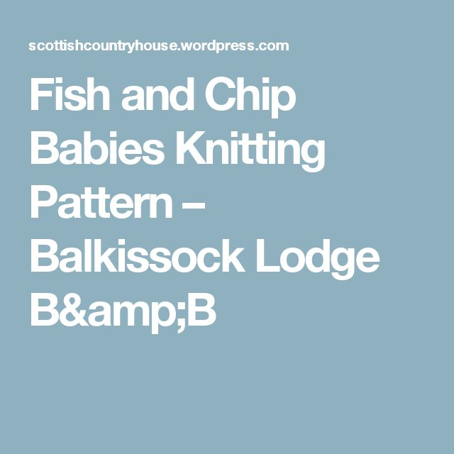 Fish and Chip Babies Knitting Pattern – Balkissock Lodge B&B