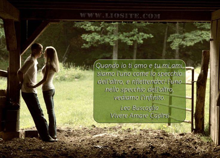 582.Quando io ti amo e tu mi ami, siamo l'uno come lo specchio dell'altro, e riflettendoci l'uno nello specchio dell'altro, vediamo l'infinito.  Leo Buscaglia - Vivere Amare Capirsi