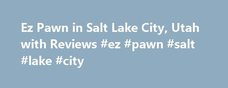 Ez Pawn in Salt Lake City, Utah with Reviews #ez #pawn #salt #lake #city http://turkey.remmont.com/ez-pawn-in-salt-lake-city-utah-with-reviews-ez-pawn-salt-lake-city/  # Salt Lake City, UT Ez Pawn Very nice and courteous staff, there to help you when you need it. They won't try and give you the absolute lowest price on your hard earned property and will actually work with you to get closest to the dollar amount that you need. Also if you're a few days late on your payments they'll give you a…