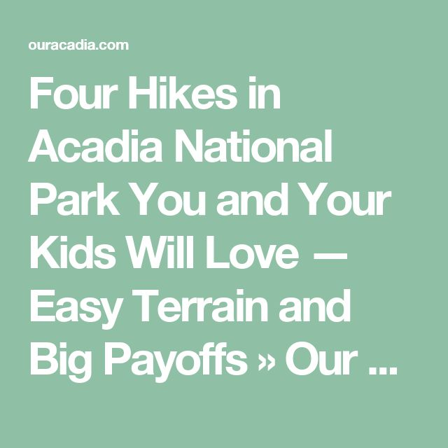 Four Hikes in Acadia National Park You and Your Kids Will Love — Easy Terrain and Big Payoffs » Our Acadia