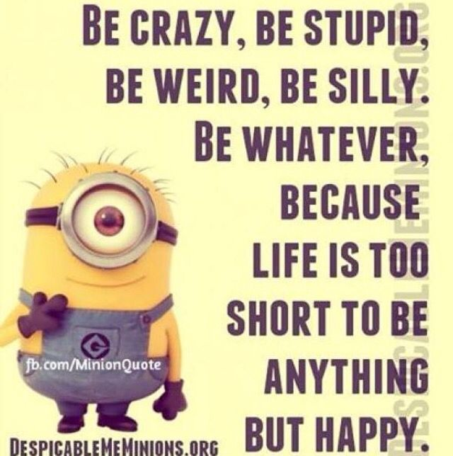 BE CRAZY,BE STUPID, BE WIERD, BE SILLY. BE WHATEVER YOU WANT BECAUSE LIFE IS TO SHORT TO BE ANYTHING BUT HAPPY.