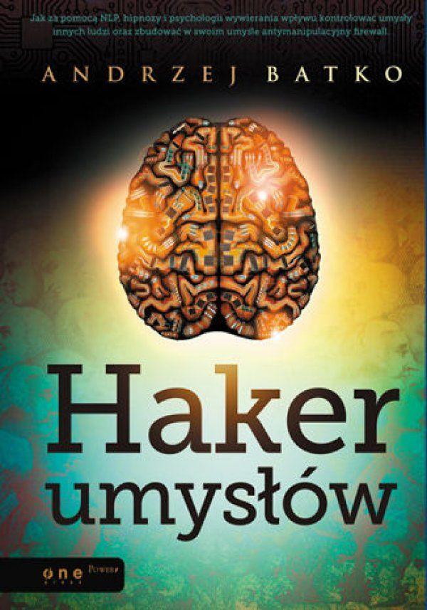 Haker umysłów / Andrzej Batko   Jak za pomocą NLP, hipnozy i psychologii wywierania wpływu kontrolować umysły innych ludzi lub zbudować w swoim umyśle antymanipulacyjny firewall?